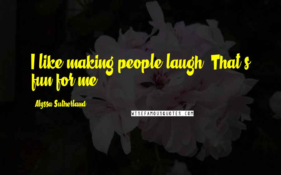 Alyssa Sutherland quotes: I like making people laugh. That's fun for me.