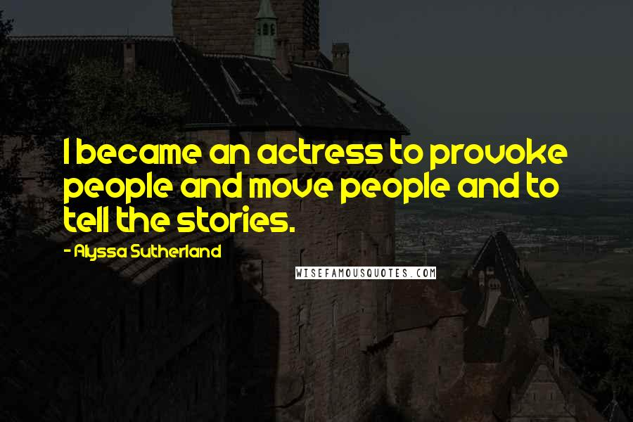 Alyssa Sutherland quotes: I became an actress to provoke people and move people and to tell the stories.