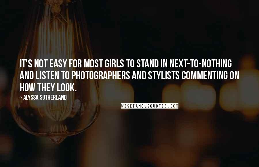 Alyssa Sutherland quotes: It's not easy for most girls to stand in next-to-nothing and listen to photographers and stylists commenting on how they look.