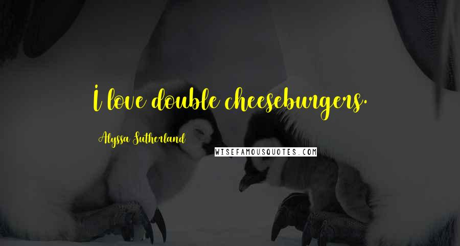 Alyssa Sutherland quotes: I love double cheeseburgers.