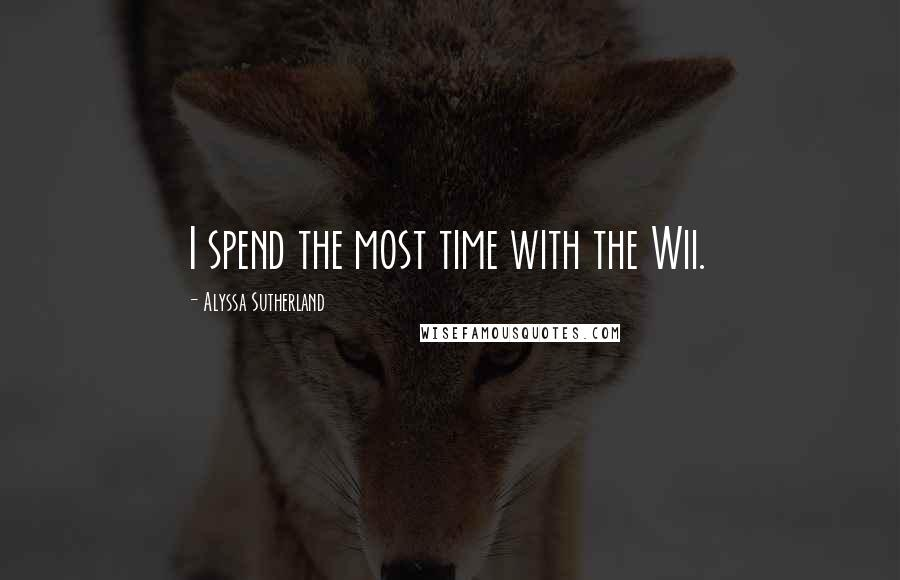 Alyssa Sutherland quotes: I spend the most time with the Wii.