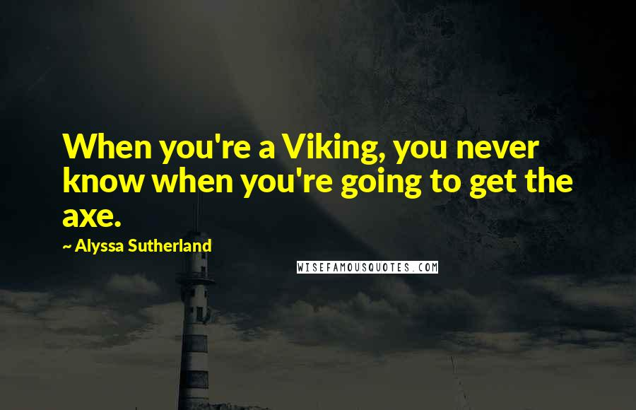 Alyssa Sutherland quotes: When you're a Viking, you never know when you're going to get the axe.
