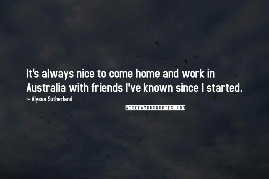 Alyssa Sutherland quotes: It's always nice to come home and work in Australia with friends I've known since I started.