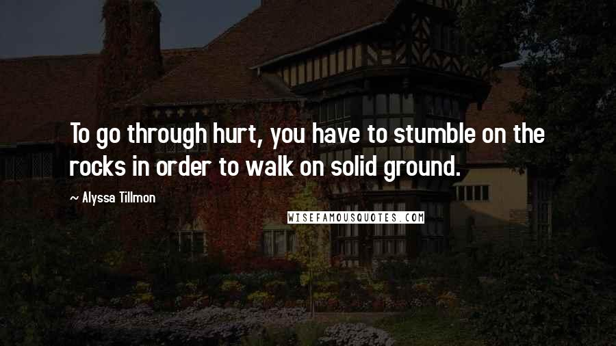 Alyssa Tillmon quotes: To go through hurt, you have to stumble on the rocks in order to walk on solid ground.