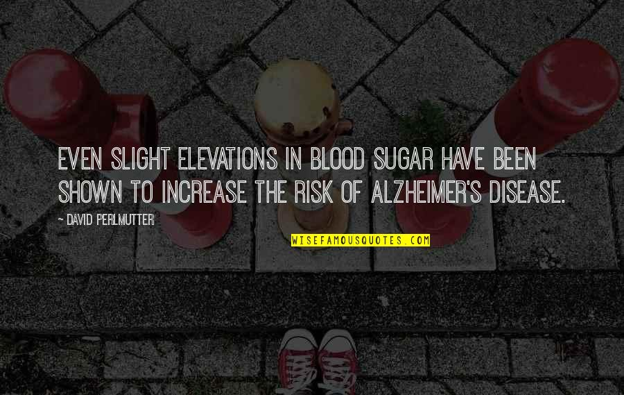 Alzheimer Disease Quotes By David Perlmutter: Even slight elevations in blood sugar have been
