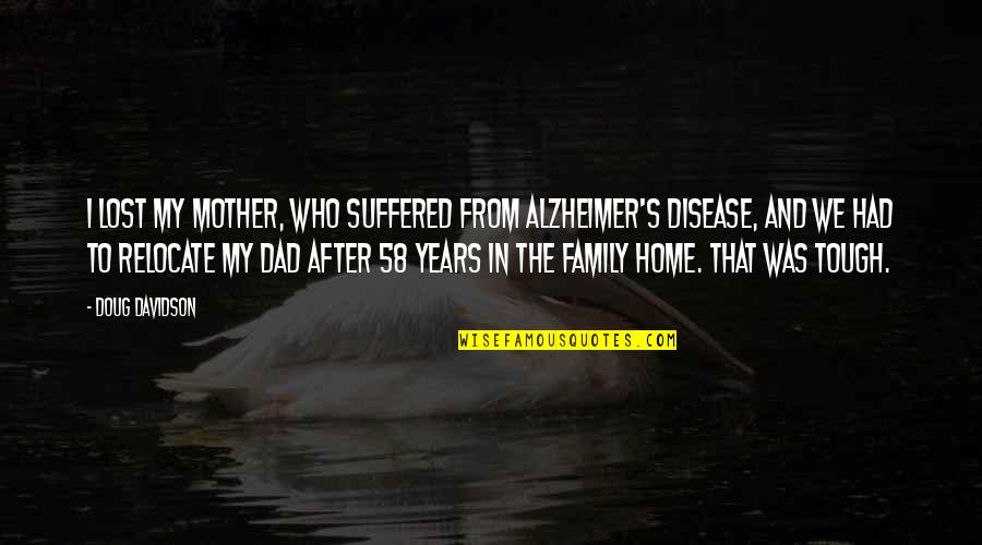 Alzheimer Disease Quotes By Doug Davidson: I lost my mother, who suffered from Alzheimer's