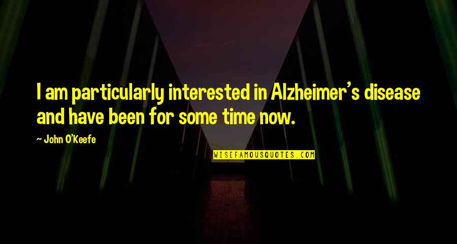 Alzheimer Disease Quotes By John O'Keefe: I am particularly interested in Alzheimer's disease and