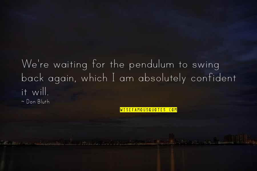Am Back Again Quotes By Don Bluth: We're waiting for the pendulum to swing back