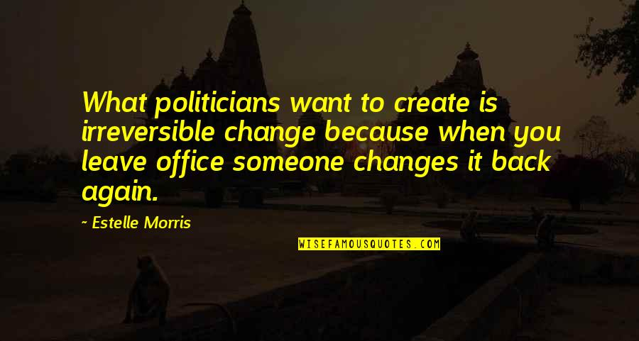 Am Back Again Quotes By Estelle Morris: What politicians want to create is irreversible change