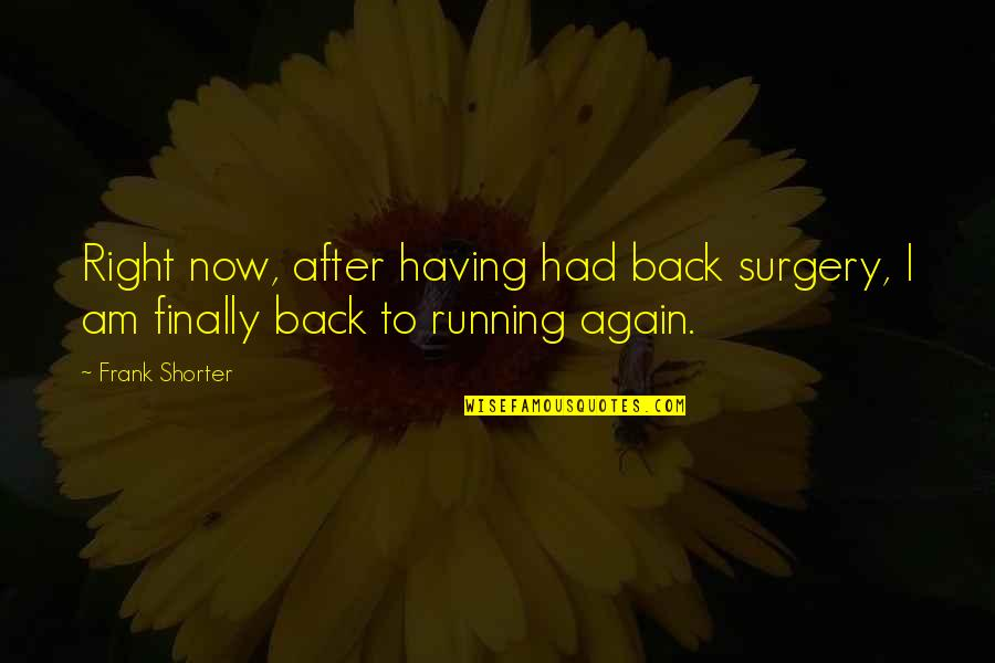 Am Back Again Quotes By Frank Shorter: Right now, after having had back surgery, I