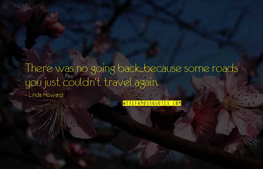 Am Back Again Quotes By Linda Howard: There was no going back...because some roads you