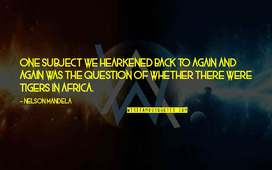 Am Back Again Quotes By Nelson Mandela: One subject we hearkened back to again and