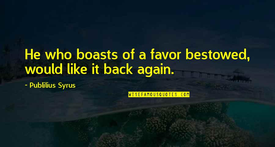 Am Back Again Quotes By Publilius Syrus: He who boasts of a favor bestowed, would