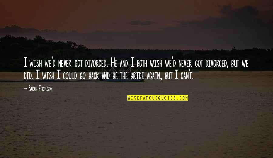 Am Back Again Quotes By Sarah Ferguson: I wish we'd never got divorced. He and