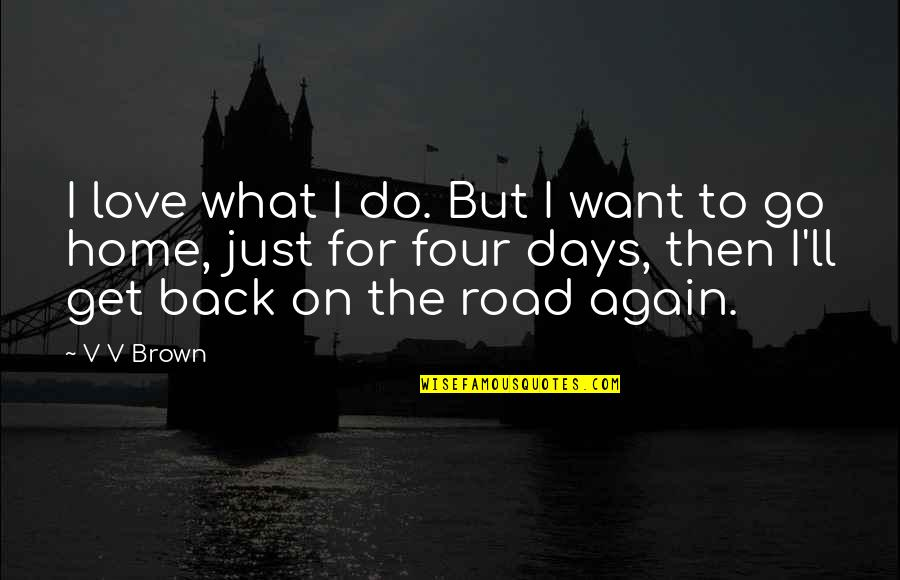 Am Back Again Quotes By V V Brown: I love what I do. But I want