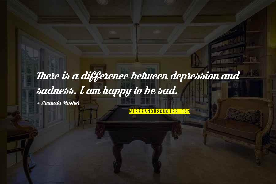 Am Happy Quotes Quotes By Amanda Mosher: There is a difference between depression and sadness.