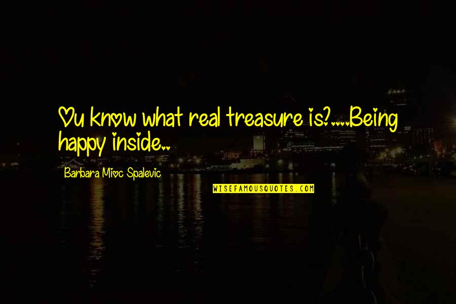Am Happy Quotes Quotes By Barbara Mioc Spalevic: Ou know what real treasure is?....Being happy inside..