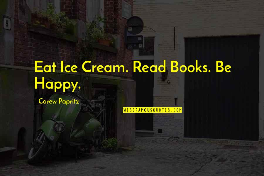 Am Happy Quotes Quotes By Carew Papritz: Eat Ice Cream. Read Books. Be Happy.