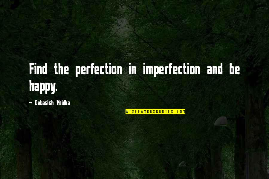 Am Happy Quotes Quotes By Debasish Mridha: Find the perfection in imperfection and be happy.