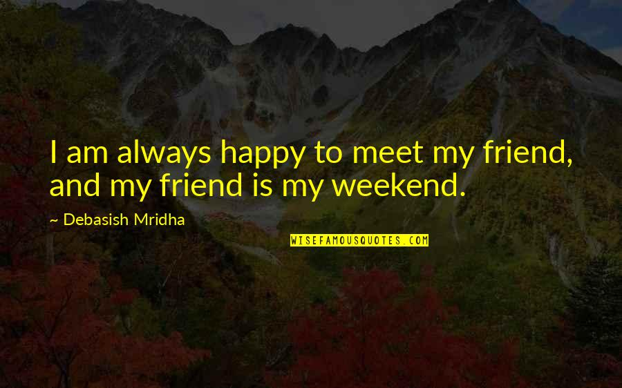 Am Happy Quotes Quotes By Debasish Mridha: I am always happy to meet my friend,