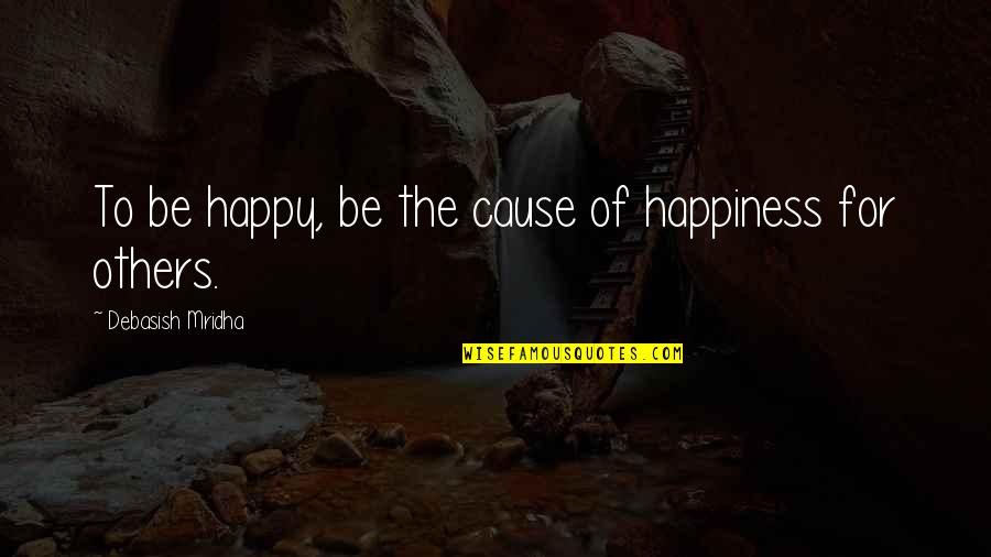 Am Happy Quotes Quotes By Debasish Mridha: To be happy, be the cause of happiness