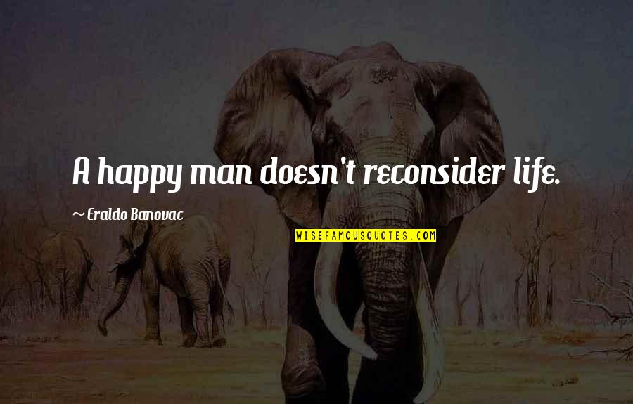 Am Happy Quotes Quotes By Eraldo Banovac: A happy man doesn't reconsider life.