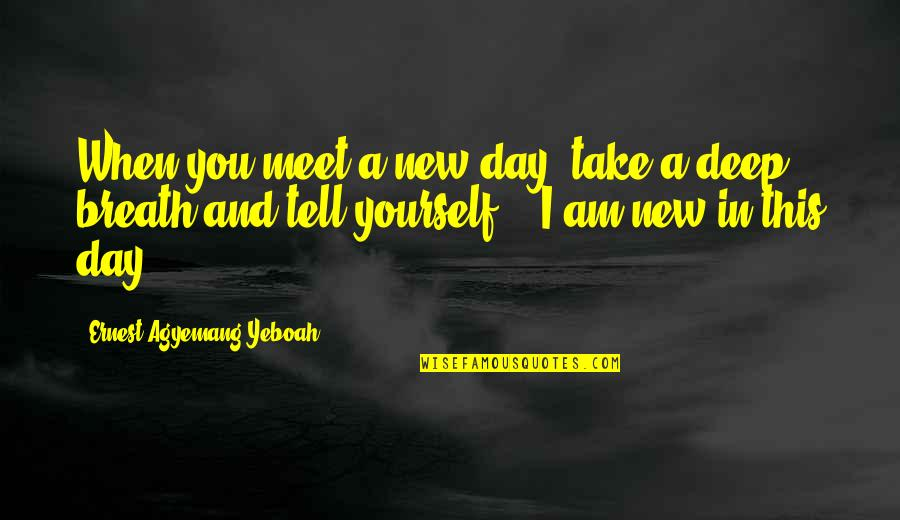 Am Happy Quotes Quotes By Ernest Agyemang Yeboah: When you meet a new day, take a