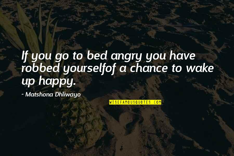 Am Happy Quotes Quotes By Matshona Dhliwayo: If you go to bed angry you have