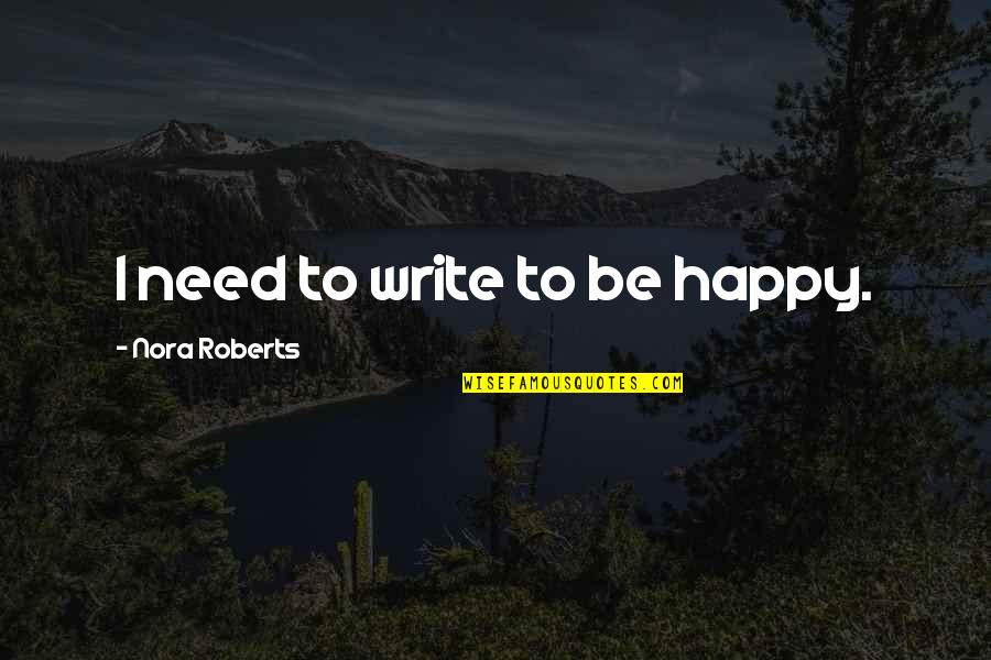 Am Happy Quotes Quotes By Nora Roberts: I need to write to be happy.