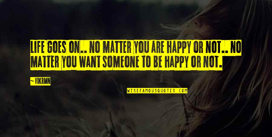 Am Happy Quotes Quotes By Vikrmn: Life goes on.. no matter you are happy