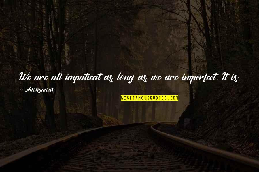 Am Impatient Quotes By Anonymous: We are all impatient as long as we