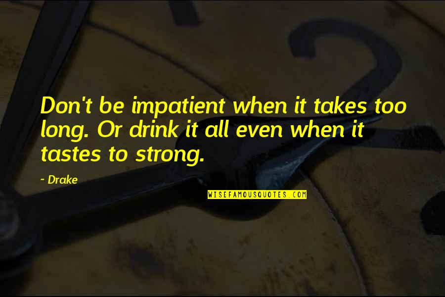 Am Impatient Quotes By Drake: Don't be impatient when it takes too long.