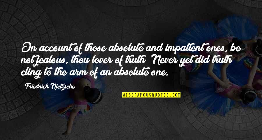 Am Impatient Quotes By Friedrich Nietzsche: On account of those absolute and impatient ones,