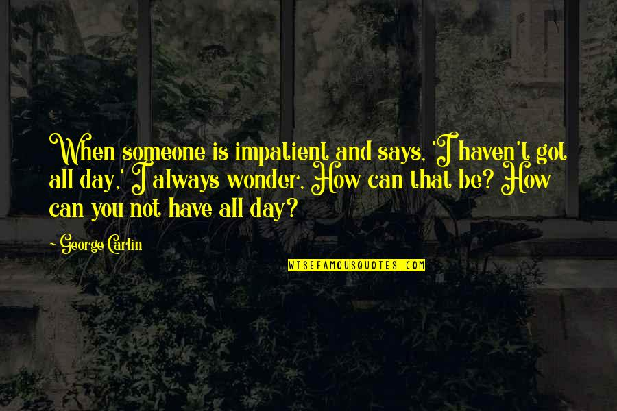 Am Impatient Quotes By George Carlin: When someone is impatient and says, 'I haven't