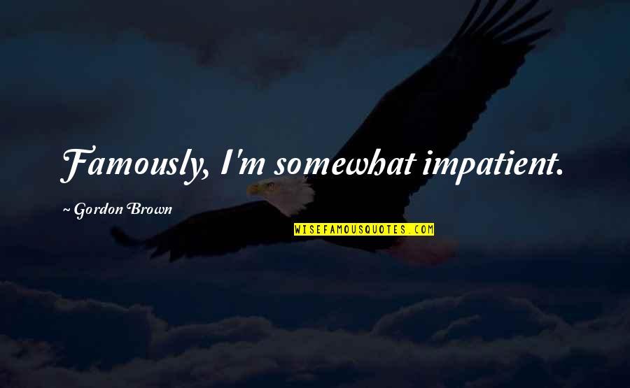 Am Impatient Quotes By Gordon Brown: Famously, I'm somewhat impatient.
