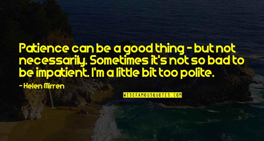 Am Impatient Quotes By Helen Mirren: Patience can be a good thing - but
