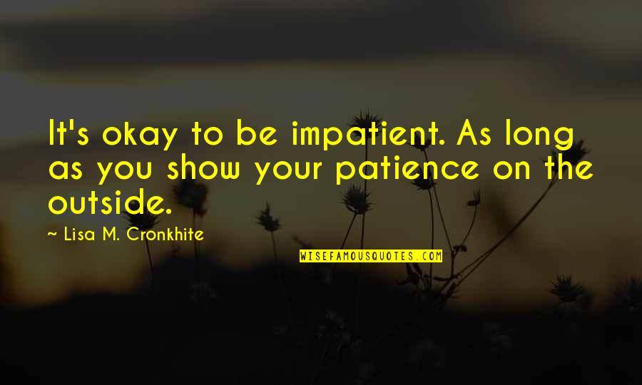 Am Impatient Quotes By Lisa M. Cronkhite: It's okay to be impatient. As long as