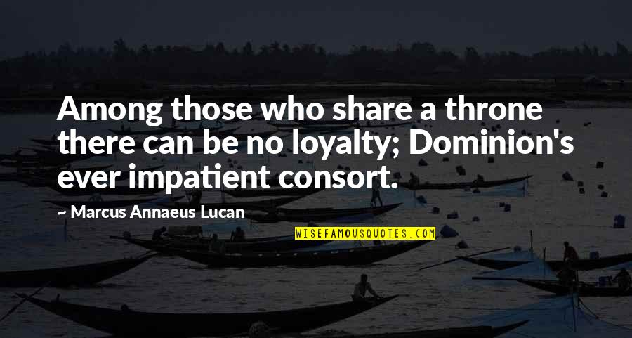 Am Impatient Quotes By Marcus Annaeus Lucan: Among those who share a throne there can