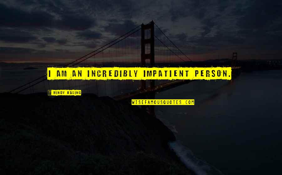 Am Impatient Quotes By Mindy Kaling: I am an incredibly impatient person.