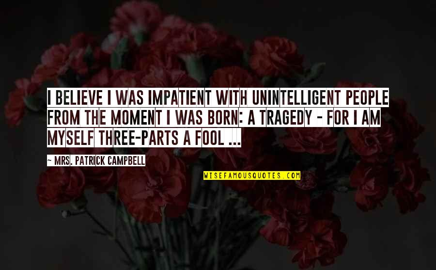 Am Impatient Quotes By Mrs. Patrick Campbell: I believe I was impatient with unintelligent people
