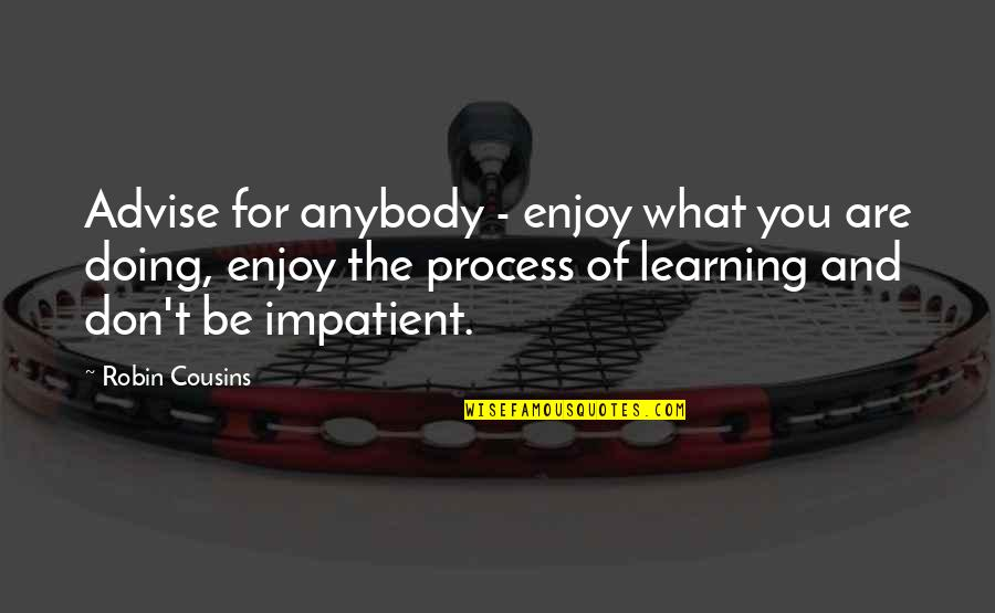 Am Impatient Quotes By Robin Cousins: Advise for anybody - enjoy what you are