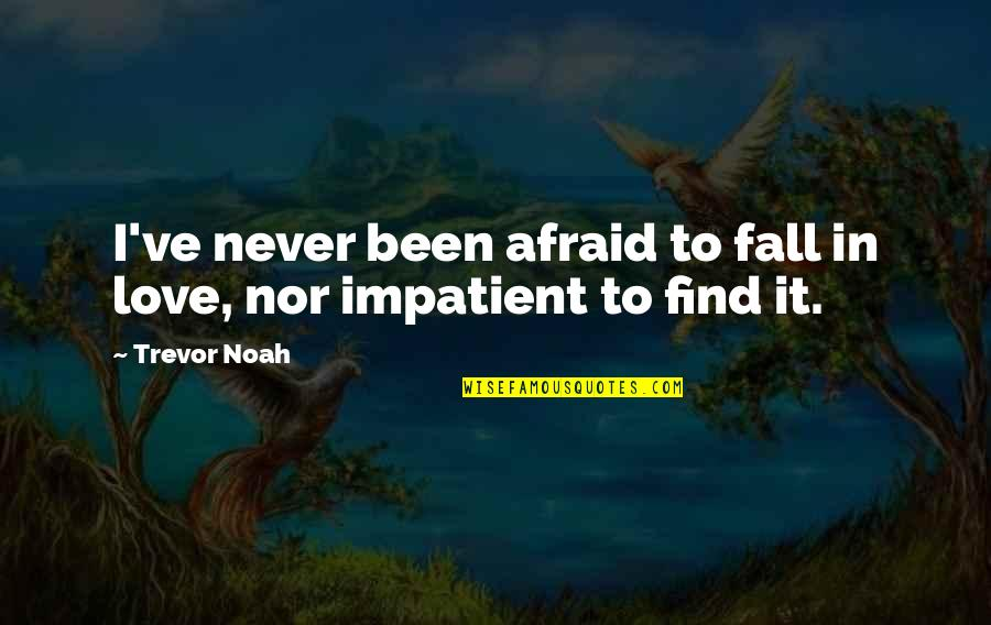 Am Impatient Quotes By Trevor Noah: I've never been afraid to fall in love,