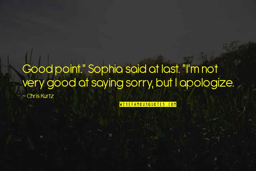 "Am Just Saying Quotes By Chris Kurtz: Good point."" Sophia said at last. ""I'm not"
