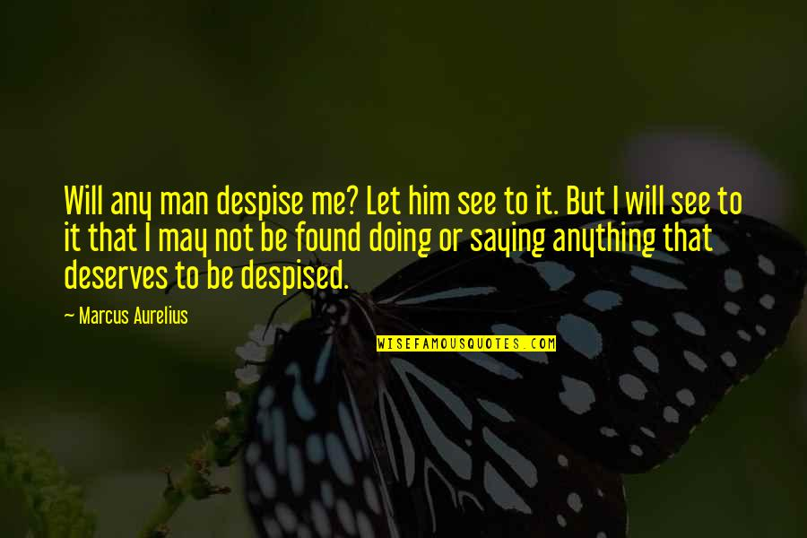 Am Just Saying Quotes By Marcus Aurelius: Will any man despise me? Let him see