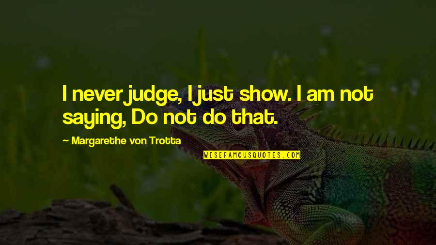 Am Just Saying Quotes By Margarethe Von Trotta: I never judge, I just show. I am