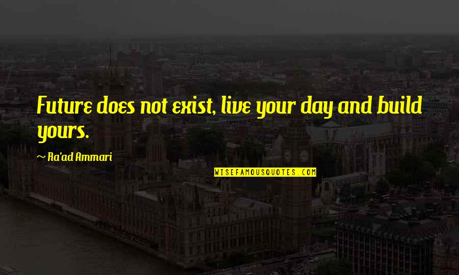 Am Only Yours Quotes By Ra'ad Ammari: Future does not exist, live your day and