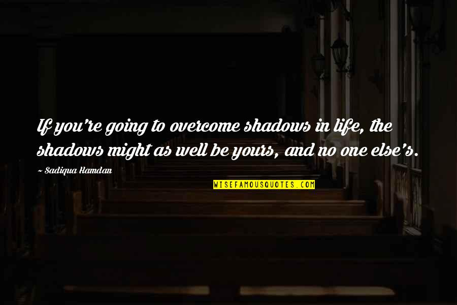 Am Only Yours Quotes By Sadiqua Hamdan: If you're going to overcome shadows in life,