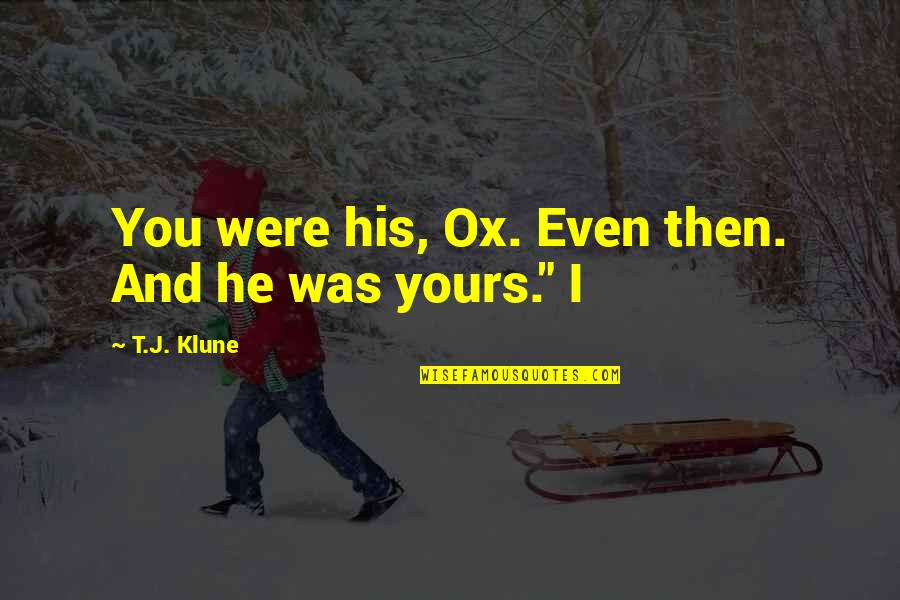 Am Only Yours Quotes By T.J. Klune: You were his, Ox. Even then. And he