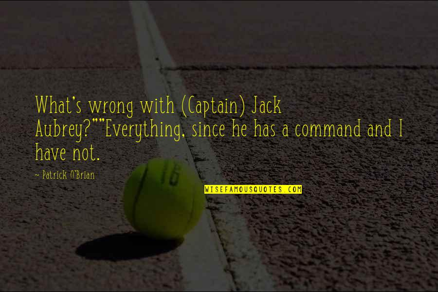 """Ama At Anak Quotes By Patrick O'Brian: What's wrong with (Captain) Jack Aubrey?""""""""Everything, since he"""