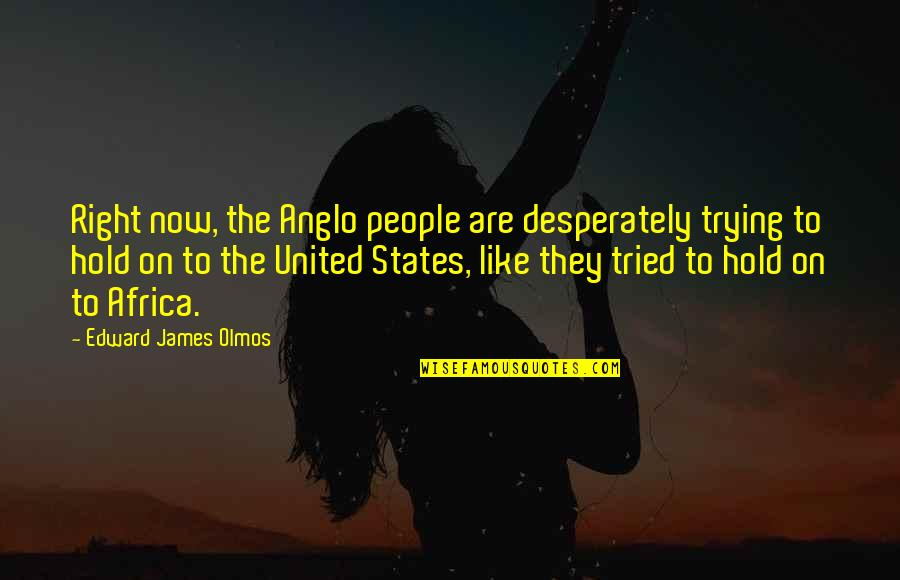 Amadan Quotes By Edward James Olmos: Right now, the Anglo people are desperately trying